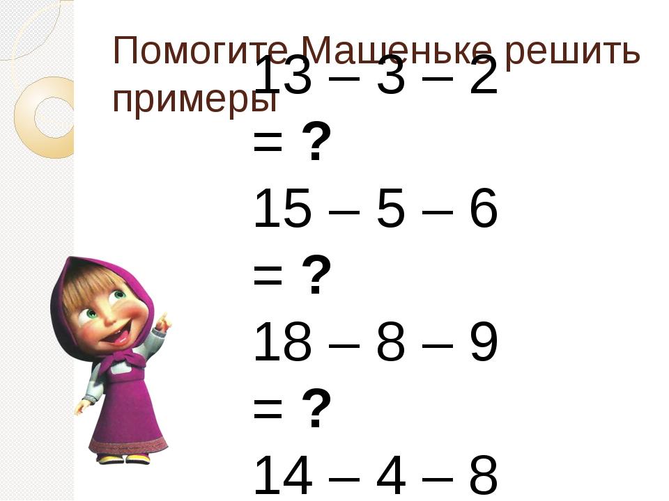 Помогите Машеньке решить примеры 13 – 3 – 2 = ? 15 – 5 – 6 = ? 18 – 8 – 9 = ?...