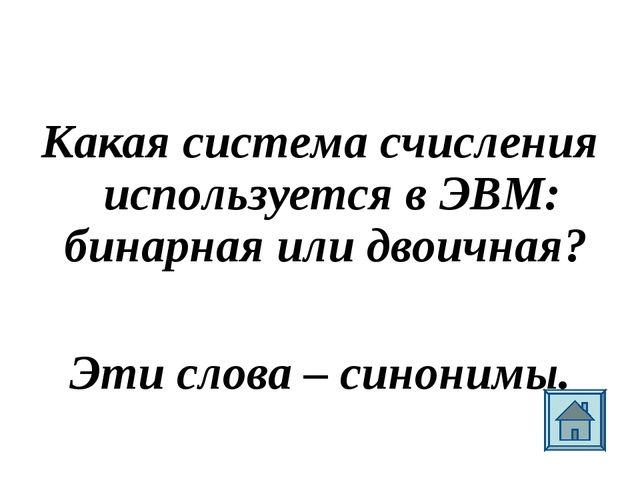 Какая система счисления используется в ЭВМ: бинарная или двоичная? Эти слова...