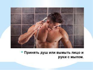 Принять душ или вымыть лицо и руки с мылом.