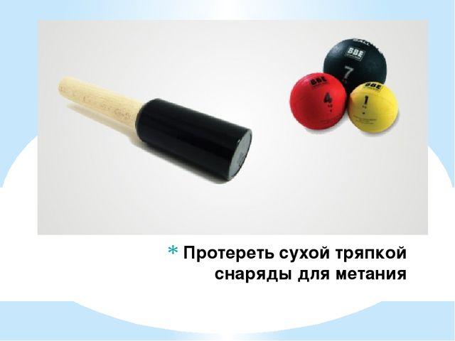 Протереть сухой тряпкой снаряды для метания