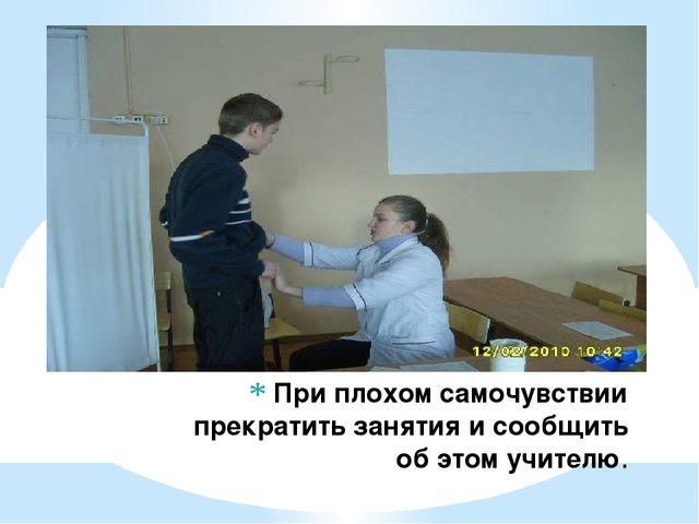 При плохом самочувствии прекратить занятия и сообщить об этом учителю.