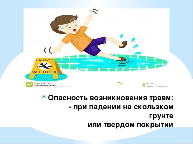 Опасность возникновения травм: - при падении на скользком грунте или твердом...