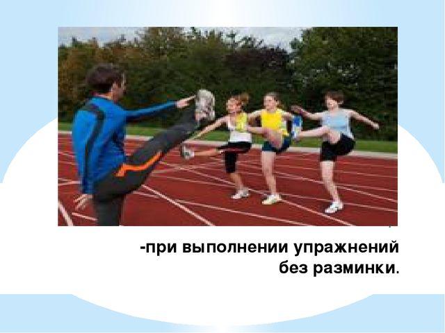 -при выполнении упражнений без разминки.