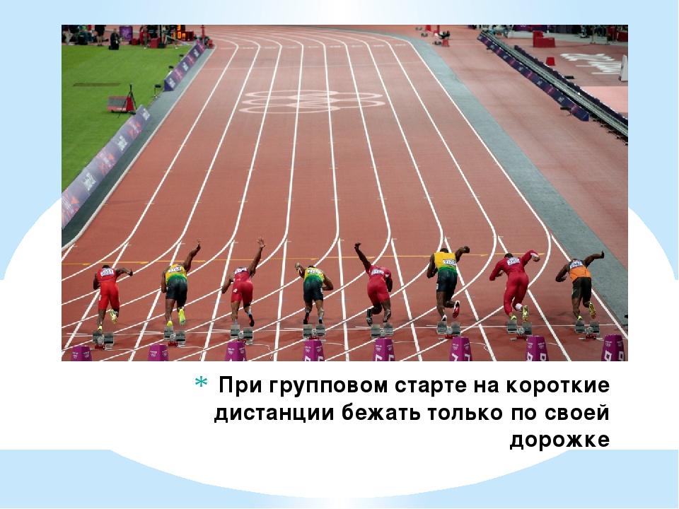 При групповом старте на короткие дистанции бежать только по своей дорожке