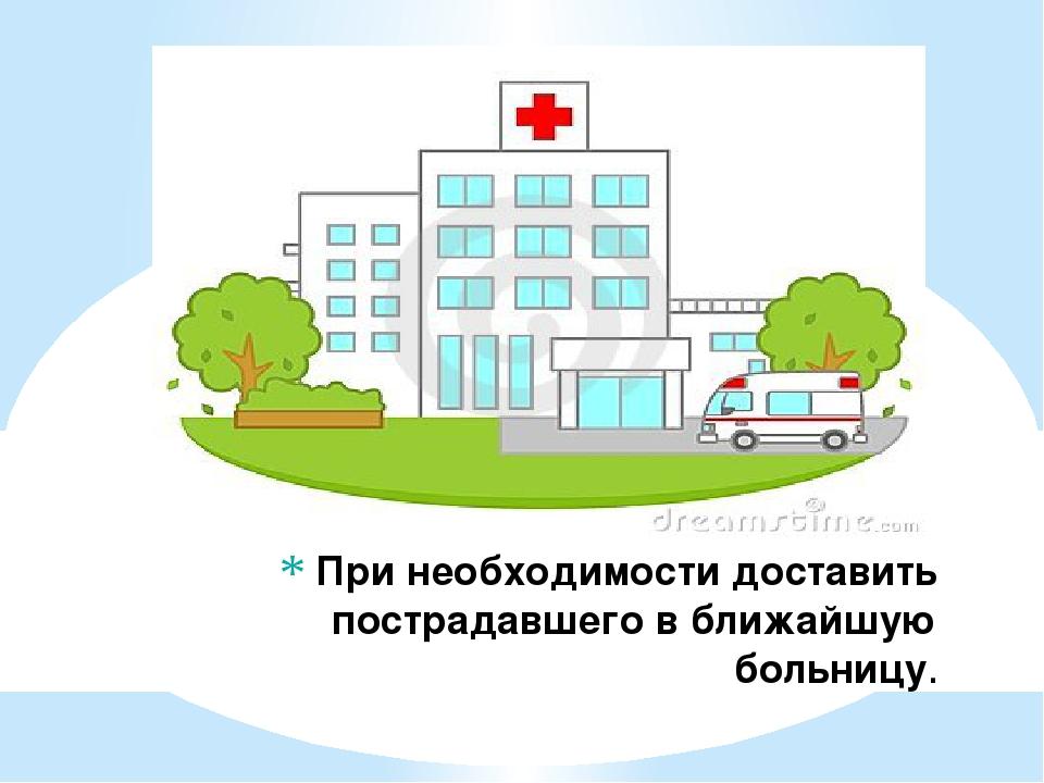 При необходимости доставить пострадавшего в ближайшую больницу.