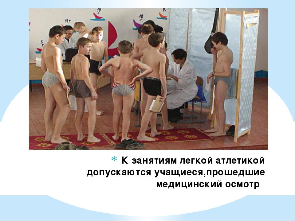 К занятиям легкой атлетикой допускаются учащиеся,прошедшие медицинский осмотр