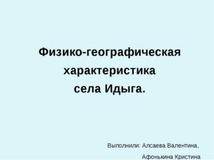Физико-географическая характеристика села Идыга. Выполнили: Алсаева Валентин