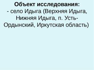 Объект исследования: - село Идыга (Верхняя Идыга, Нижняя Идыга, п. Усть-Ордын