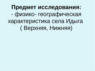 Предмет исследования: - физико- географическая характеристика села Идыга ( Ве