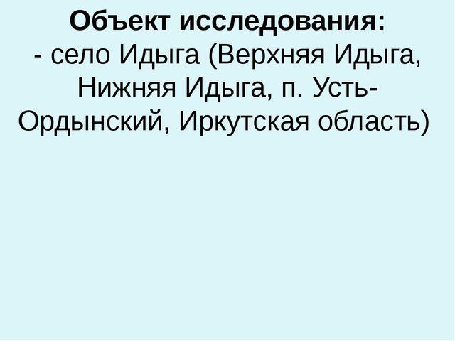 Объект исследования: - село Идыга (Верхняя Идыга, Нижняя Идыга, п. Усть-Ордын...