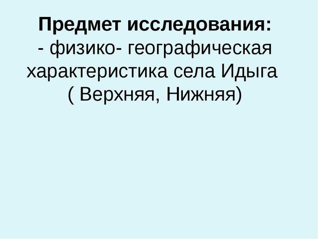 Предмет исследования: - физико- географическая характеристика села Идыга ( Ве...