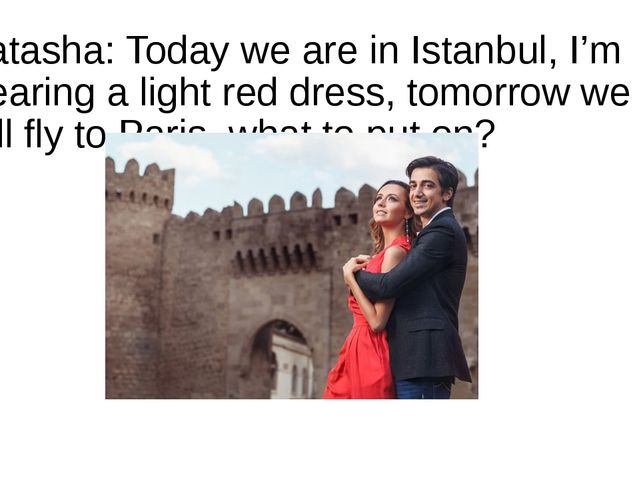 Natasha: Today we are in Istanbul, I'm wearing a light red dress, tomorrow we...