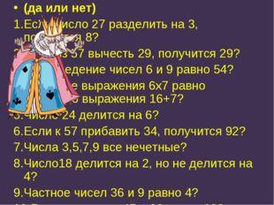 (да или нет) 1.Если число 27 разделить на 3, получится 8? 2.Если из 57 вычест