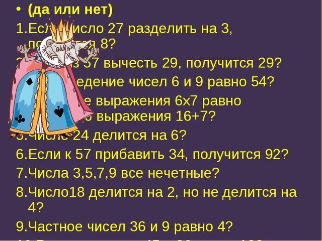(да или нет) 1.Если число 27 разделить на 3, получится 8? 2.Если из 57 вычест...