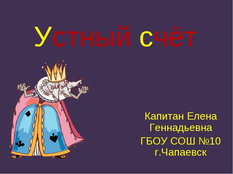 Устный счёт Капитан Елена Геннадьевна ГБОУ СОШ №10 г.Чапаевск