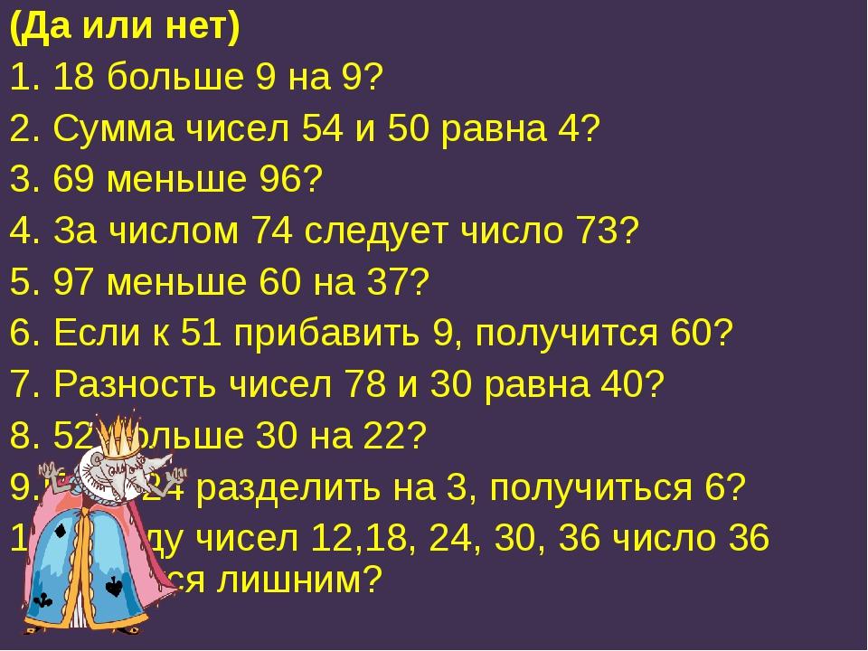 (Да или нет) 1. 18 больше 9 на 9? 2. Сумма чисел 54 и 50 равна 4? 3. 69 меньш...