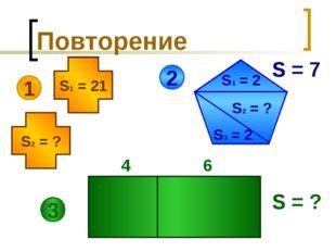 Повторение 1 S1 = 21 S2 = ? 2 S1 = 2 S3 = 2 S2 = ? S = 7 3 4 6 S = ?