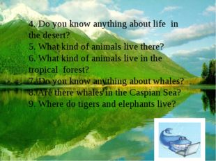 4. Do you know anything about life in the desert? 5. What kind of animals liv
