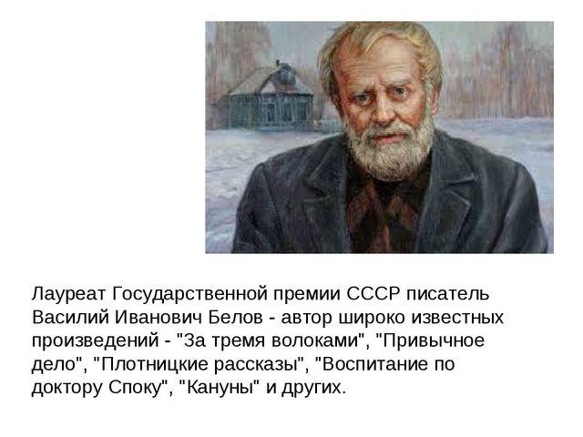 Лауреат Государственной премии СССР писатель Василий Иванович Белов - автор...