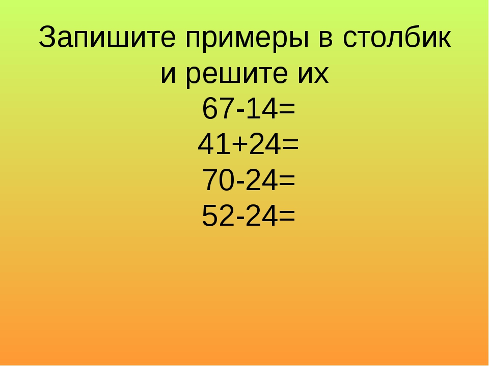 Запишите примеры в столбик и решите их 67-14= 41+24= 70-24= 52-24=