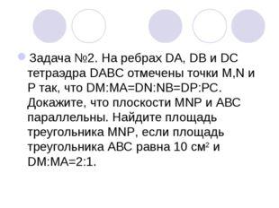 Задача №2. На ребрах DA, DB и DC тетраэдра DABC отмечены точки M,N и Р так, ч