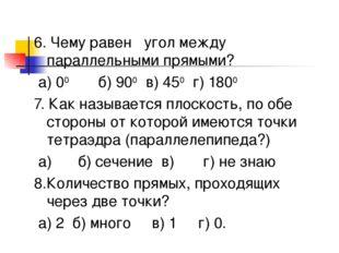 6. Чему равен угол между параллельными прямыми? а) 00 б) 900 в) 450 г) 1800 7