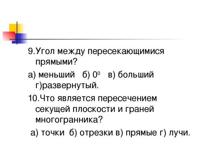 9.Угол между пересекающимися прямыми? а) меньший б) 00 в) больший г)развернут...