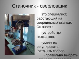Станочник - сверловщик это специалист, работающий на сверлильных станках. Он
