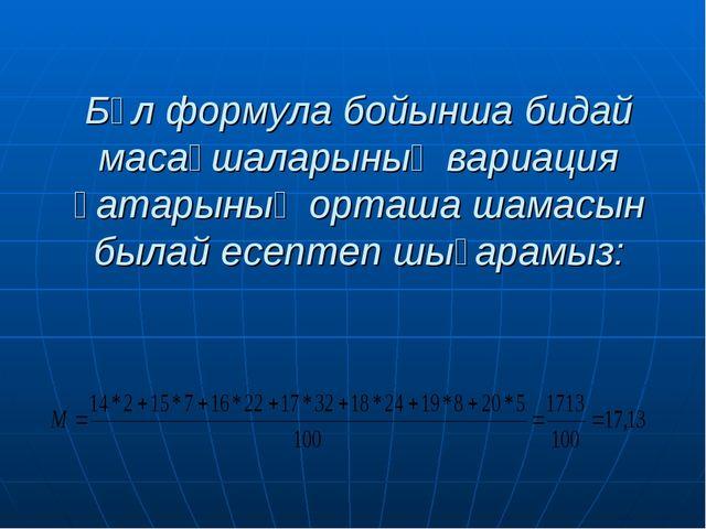 Бұл формула бойынша бидай масақшаларының вариация қатарының орташа шамасын бы...