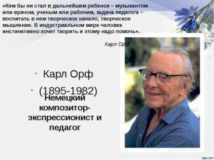 Карл Орф (1895-1982) Немецкий композитор-экспрессионист и педагог «Кем бы ни