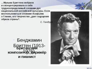 Бенджамин Бриттен (1913-1976) Британский композитор, дирижёр и пианист …Музык