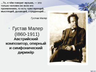Густав Малер (I860-1911) Австрийский композитор, оперный и симфонический дири