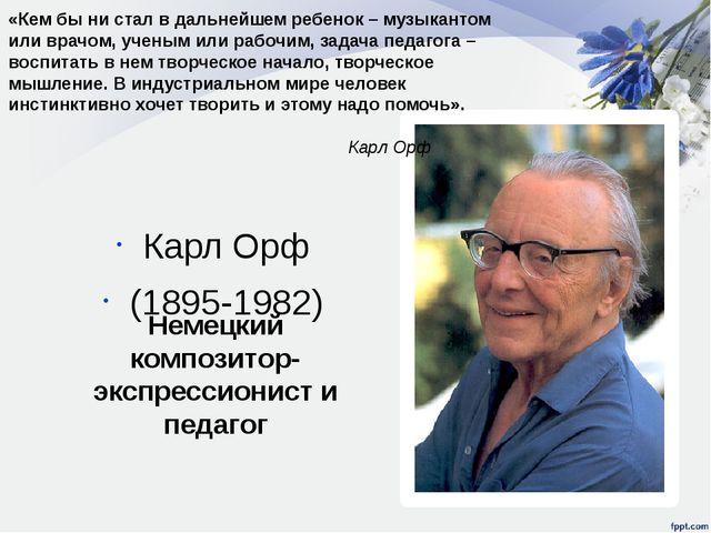 Карл Орф (1895-1982) Немецкий композитор-экспрессионист и педагог «Кем бы ни...