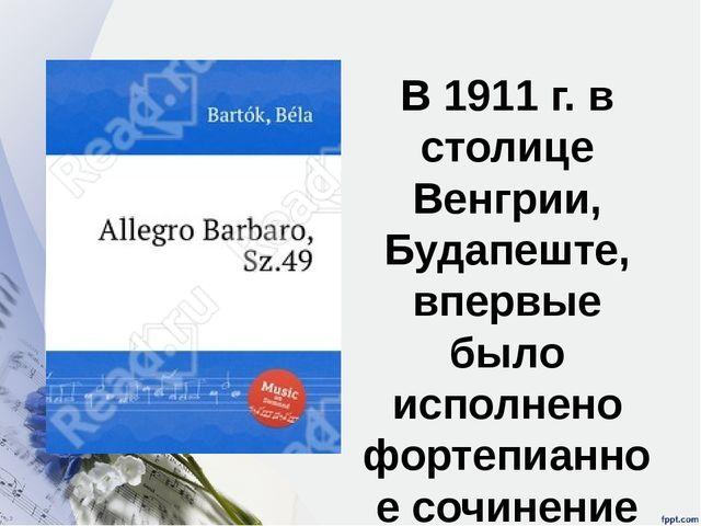 В 1911 г. в столице Венгрии, Будапеште, впервые было исполнено фортепианное с...