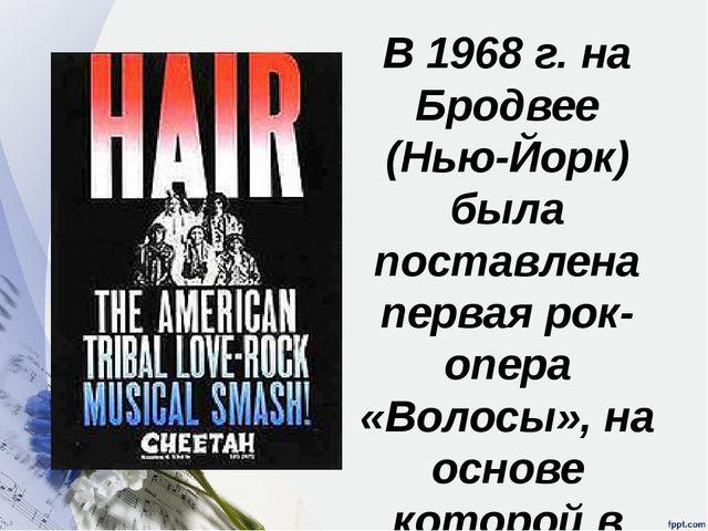 В 1968 г. на Бродвее (Нью-Йорк) была поставлена первая рок-опера «Волосы», на...