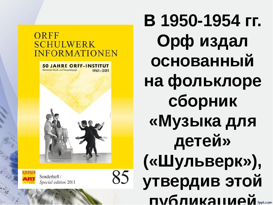 В 1950-1954 гг. Орф издал основанный на фольклоре сборник «Музыка для детей»...