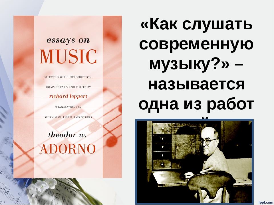 «Как слушать современную музыку?» – называется одна из работ крупнейшего теор...