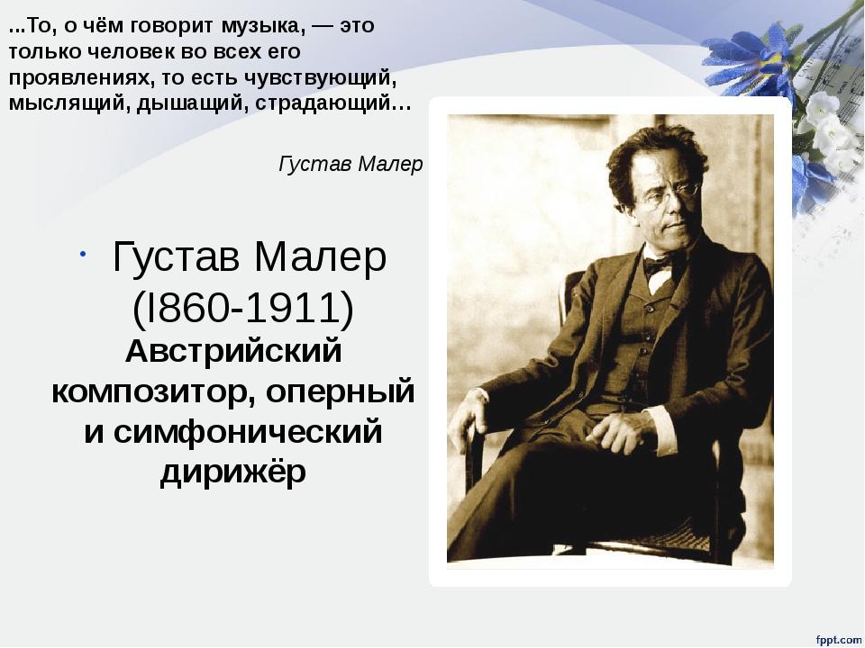 Густав Малер (I860-1911) Австрийский композитор, оперный и симфонический дири...