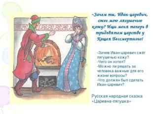 -Зачем ты, Иван-царевич, сжег мою лягушечью кожу? Ищи меня теперь в тридевято