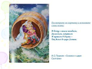 Посмотрите на картинку и вспомните слова поэта: В бочку с сыном посадили, Зас