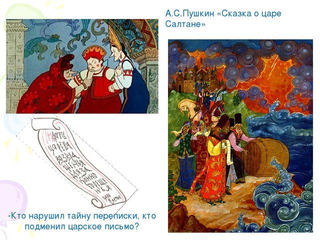 -Кто нарушил тайну переписки, кто подменил царское письмо? А.С.Пушкин «Сказка...