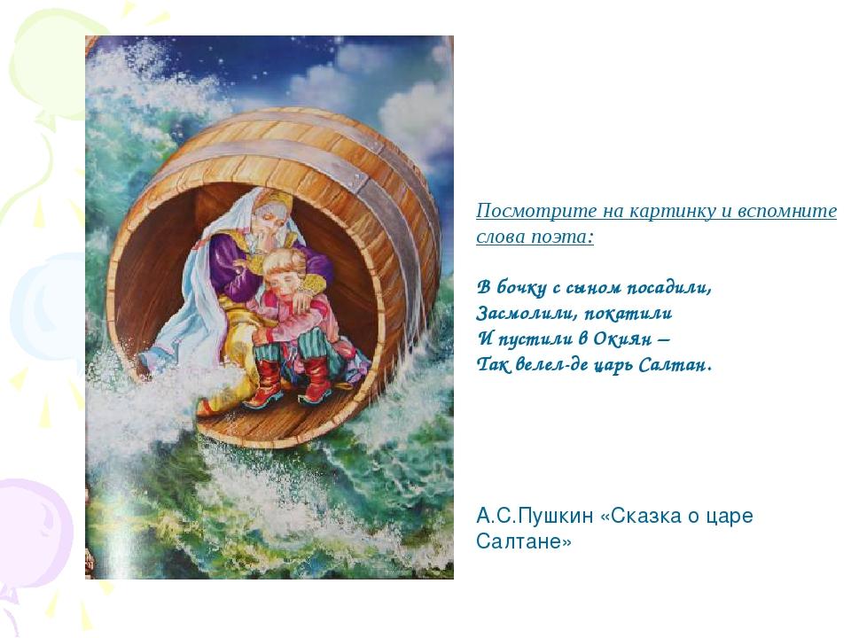 Посмотрите на картинку и вспомните слова поэта: В бочку с сыном посадили, Зас...