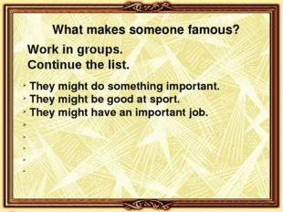 Work in groups. Continue the list. They might do something important. They mi