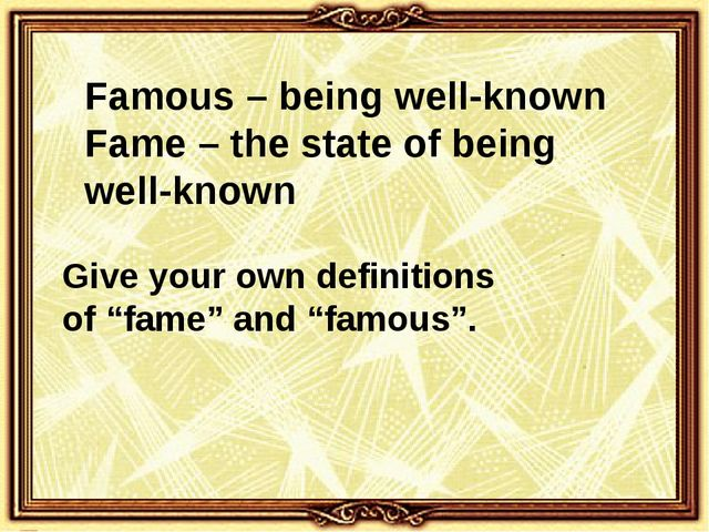 Famous – being well-known Fame – the state of being well-known Give your own...