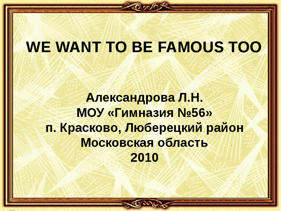 WE WANT TO BE FAMOUS TOO Александрова Л.Н. МОУ «Гимназия №56» п. Красково, Лю...