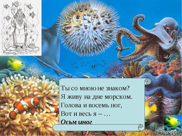 Ты со мною не знаком? Я живу на дне морском. Голова и восемь ног, Вот и весь...