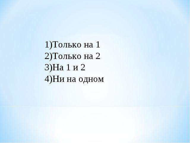 Только на 1 Только на 2 На 1 и 2 Ни на одном