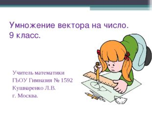 Умножение вектора на число. 9 класс. Учитель математики ГЬОУ Гимназия № 1592