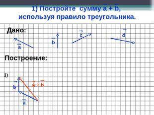 1) Постройте сумму а + b, используя правило треугольника. а b c Построение: d
