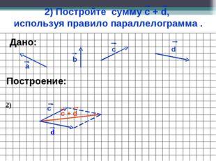 2) Постройте сумму с + d, используя правило параллелограмма . а b c Построени